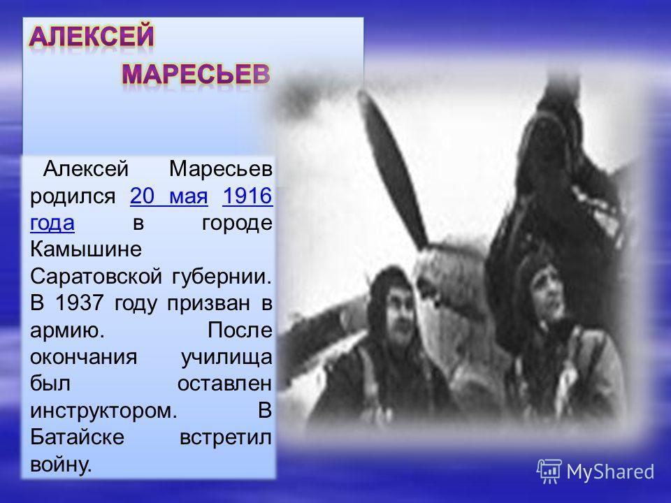 Алексей Маресьев родился 20 мая 1916 года в городе Камышине Саратовской губернии. В 1937 году призван в армию. После окончания училища был оставлен инструктором. В Батайске встретил войну.20 мая 1916 года Алексей Маресьев родился 20 мая 1916 года в г