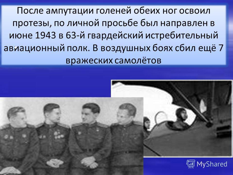 После ампутации голеней обеих ног освоил протезы, по личной просьбе был направлен в июне 1943 в 63-й гвардейский истребительный авиационный полк. В воздушных боях сбил ещё 7 вражеских самолётов.