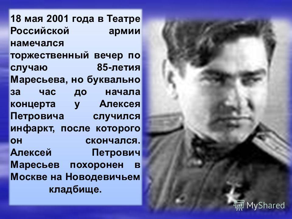 18 мая 2001 года в Театре Российской армии намечался торжественный вечер по случаю 85-летия Маресьева, но буквально за час до начала концерта у Алексея Петровича случился инфаркт, после которого он скончался. Алексей Петрович Маресьев похоронен в Мос