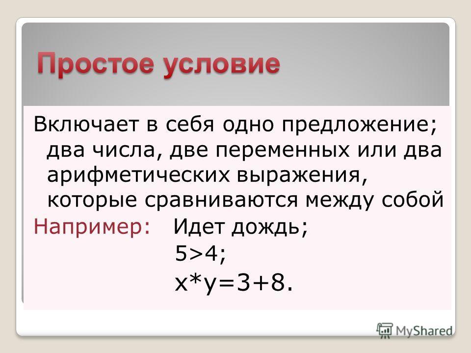Включает в себя одно предложение; два числа, две переменных или два арифметических выражения, которые сравниваются между собой Например: Идет дождь; 5>4; x*y=3+8.