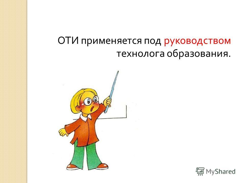 ОТИ применяется под руководством технолога образования.