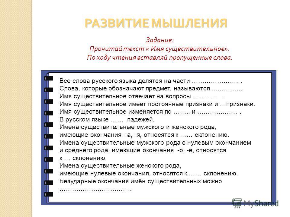 Задание: Прочитай текст « Имя существительное». По ходу чтения вставляй пропущенные слова. РАЗВИТИЕ МЫШЛЕНИЯ Все слова русского языка делятся на части ………………….. Слова, которые обозначают предмет, называются …………… Имя существительное отвечает на вопро