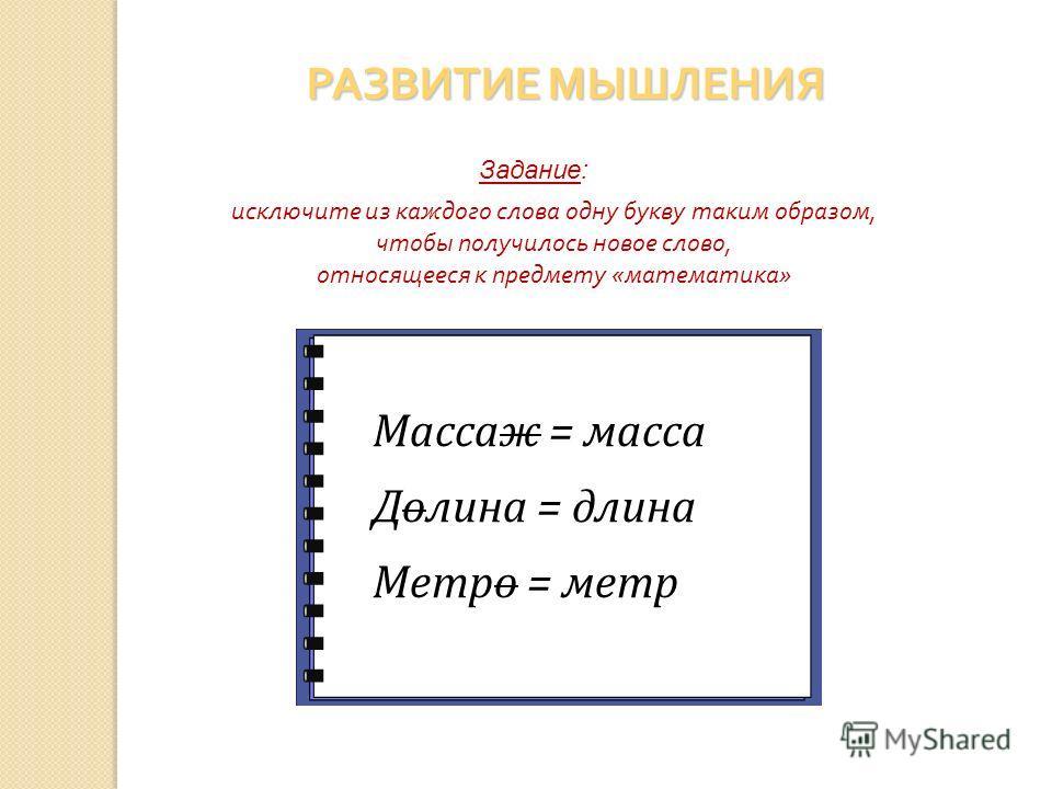 исключите из каждого слова одну букву таким образом, чтобы получилось новое слово, относящееся к предмету «математика» Задание: РАЗВИТИЕ МЫШЛЕНИЯ Массаж Долина Метро Массаж = масса Долина = длина Метро = метр