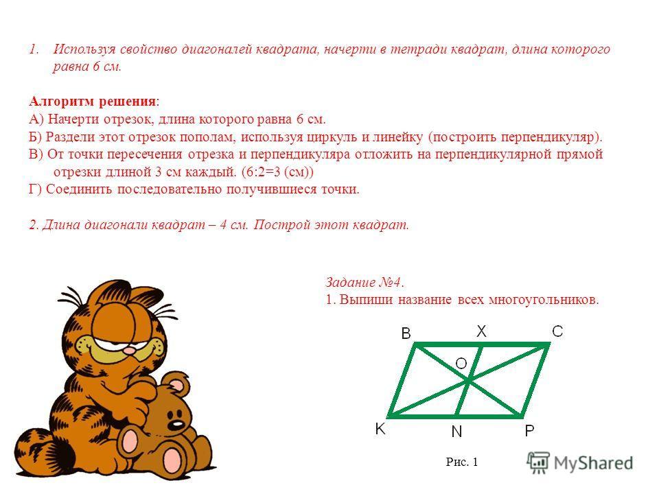 1. Используя свойство диагоналей квадрата, начерти в тетради квадрат, длина которого равна 6 см. Алгоритм решения: А) Начерти отрезок, длина которого равна 6 см. Б) Раздели этот отрезок пополам, используя циркуль и линейку (построить перпендикуляр).