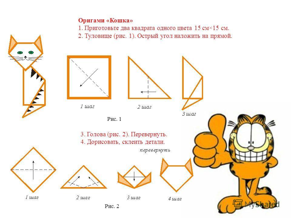 Оригами «Кошка» 1. Приготовьте два квадрата одного цвета 15 см×15 см. 2. Туловище (рис. 1). Острый угол наложить на прямой. Рис. 1 3. Голова (рис. 2). Перевернуть. 4. Дорисовать, склеить детали. Рис. 2