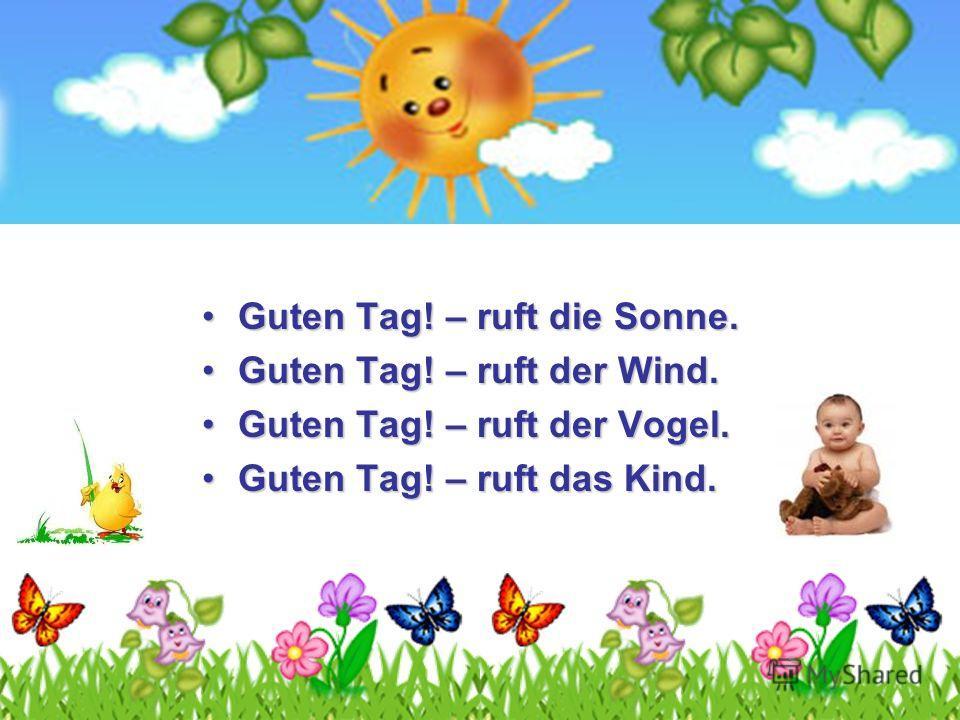 Guten Tag! – ruft die Sonne.Guten Tag! – ruft die Sonne. Guten Tag! – ruft der Wind.Guten Tag! – ruft der Wind. Guten Tag! – ruft der Vogel.Guten Tag! – ruft der Vogel. Guten Tag! – ruft das Kind.Guten Tag! – ruft das Kind.