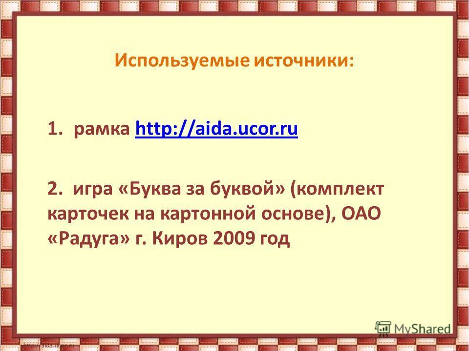 Используемые источники: 1. рамка http://aida.ucor.ruhttp://aida.ucor.ru 2. игра «Буква за буквой» (комплект карточек на картонной основе), ОАО «Радуга» г. Киров 2009 год
