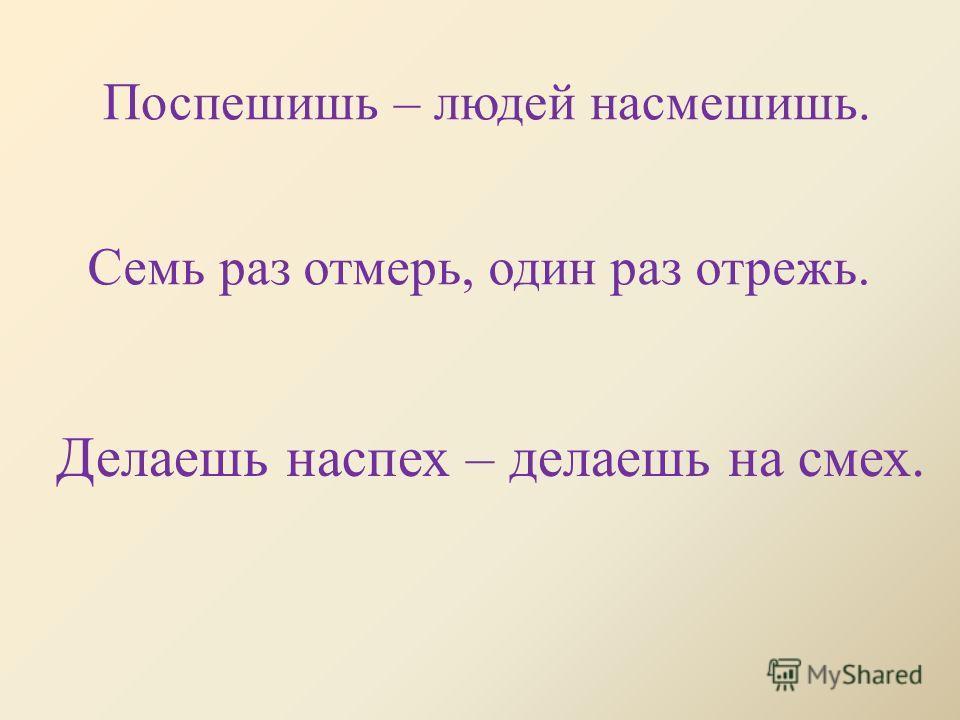 Делаешь наспех – делаешь на смех. Семь раз отмерь, один раз отрежь. Поспешишь – людей насмешишь.