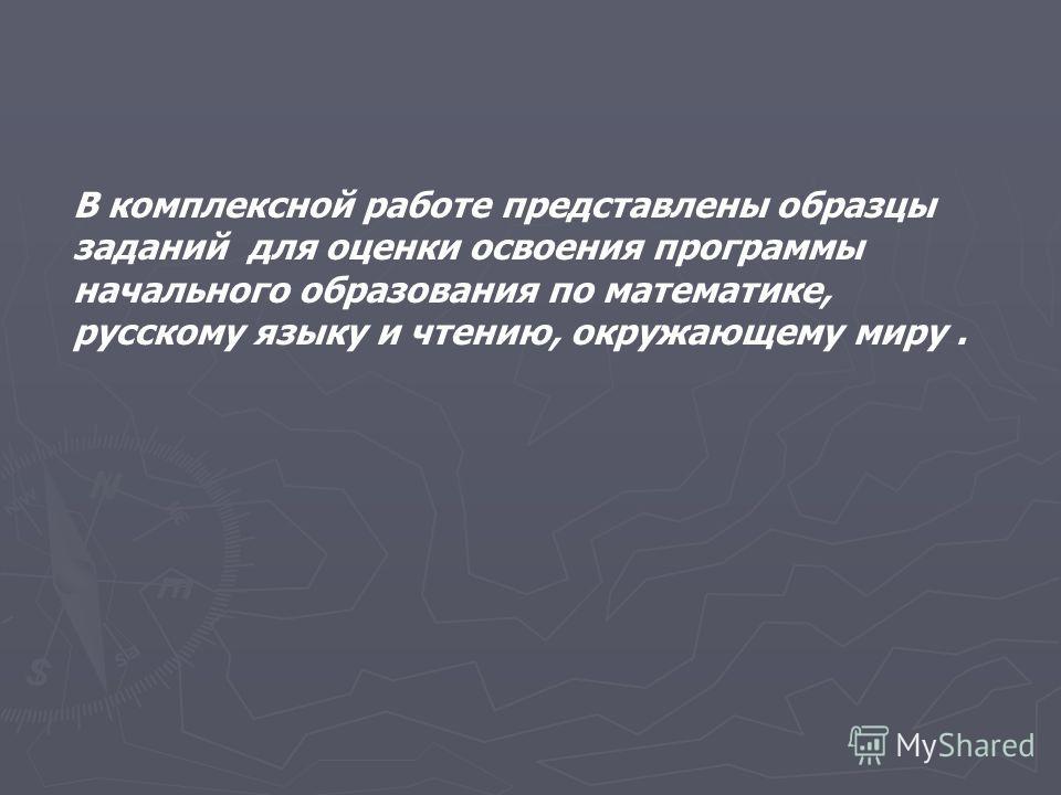 В комплексной работе представлены образцы заданий для оценки освоения программы начального образования по математике, русскому языку и чтению, окружающему миру.