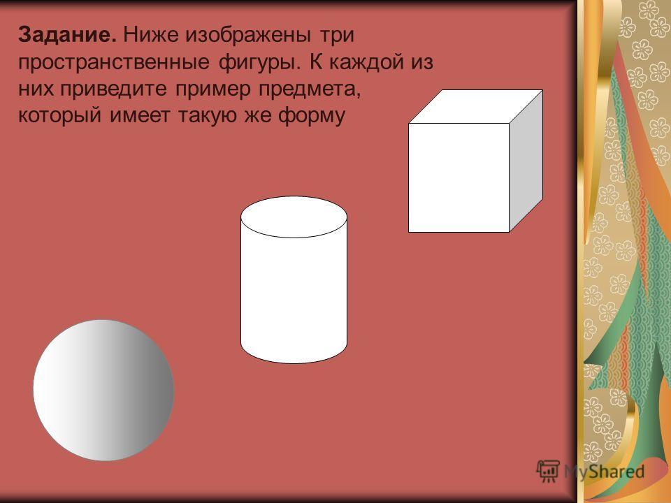 Задание. Ниже изображены три пространственные фигуры. К каждой из них приведите пример предмета, который имеет такую же форму