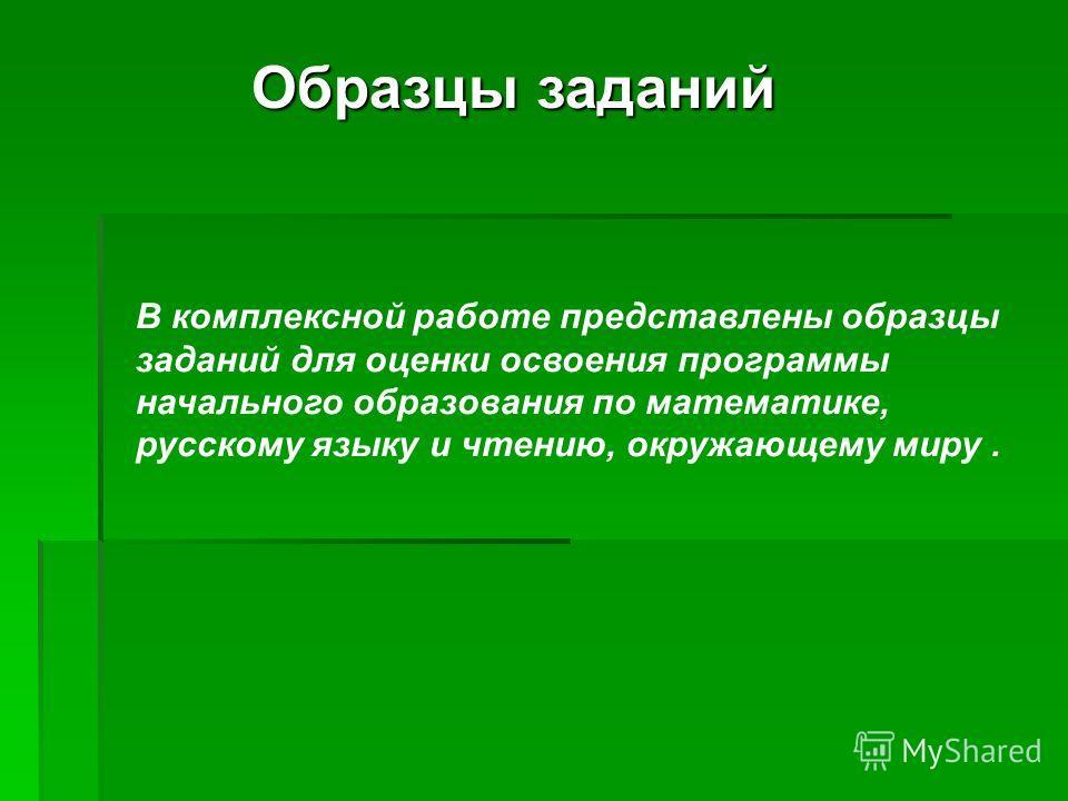 Образцы заданий В комплексной работе представлены образцы заданий для оценки освоения программы начального образования по математике, русскому языку и чтению, окружающему миру.