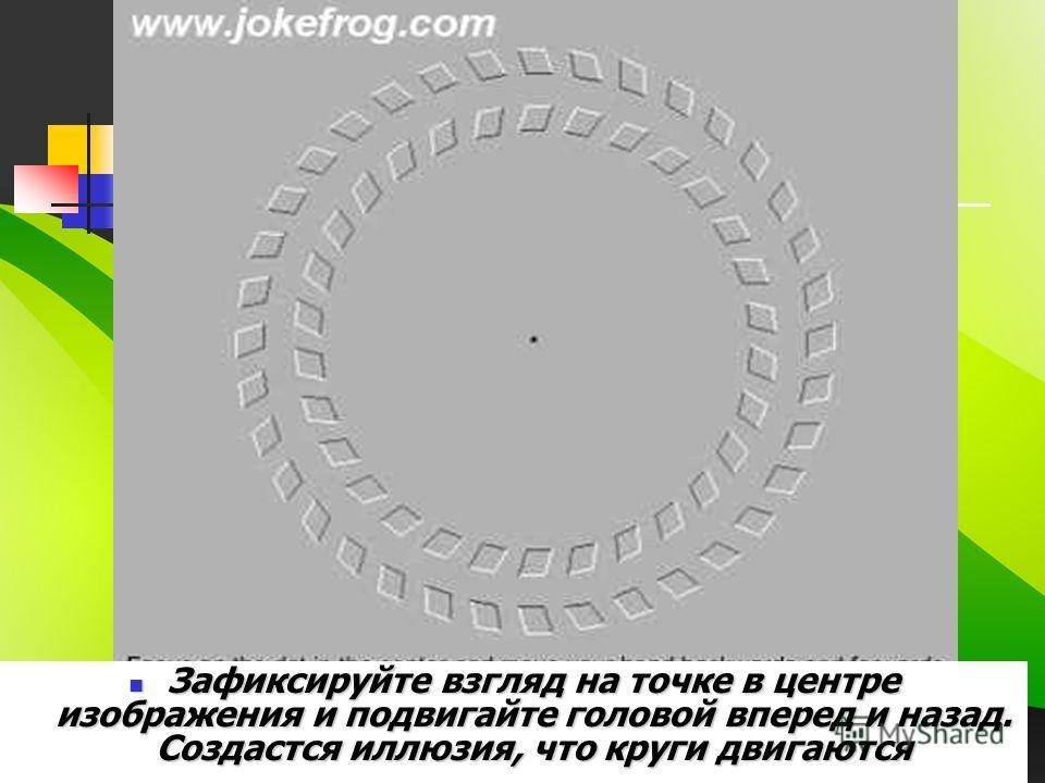 Зафиксируйте взгляд на точке в центре изображения и подвигайте головой вперед и назад. Создастся иллюзия, что круги двигаются Зафиксируйте взгляд на точке в центре изображения и подвигайте головой вперед и назад. Создастся иллюзия, что круги двигаютс