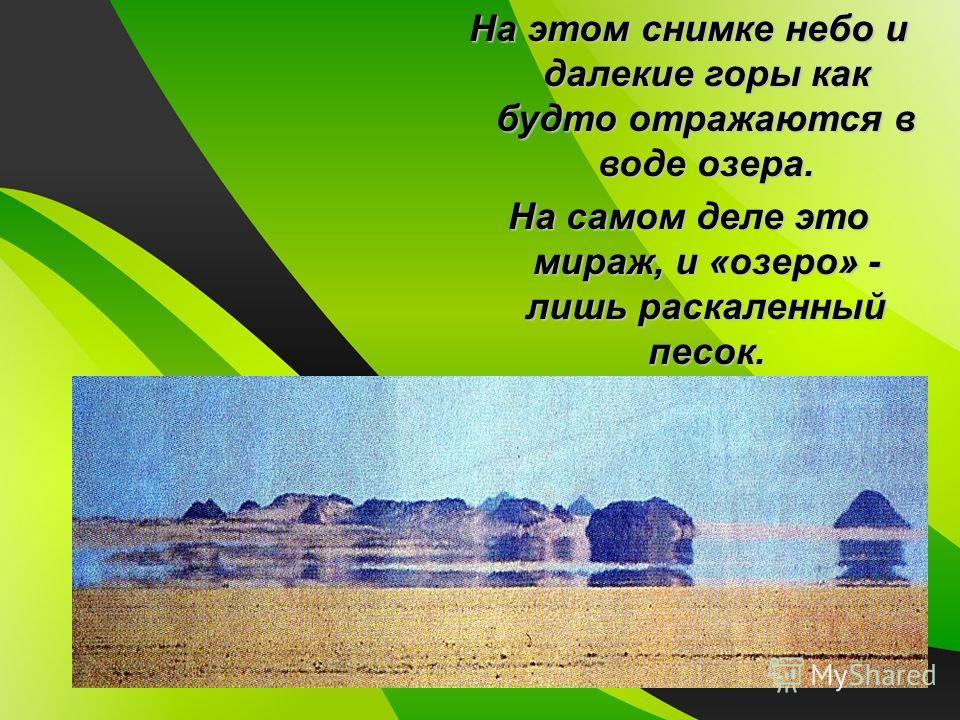 На этом снимке небо и далекие горы как будто отражаются в воде озера. На самом деле это мираж, и «озеро» - лишь раскаленный песок.