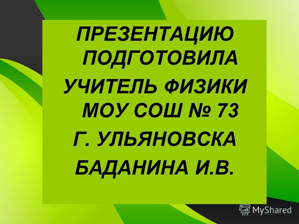 ПРЕЗЕНТАЦИЮ ПОДГОТОВИЛА УЧИТЕЛЬ ФИЗИКИ МОУ СОШ 73 Г. УЛЬЯНОВСКА БАДАНИНА И.В.