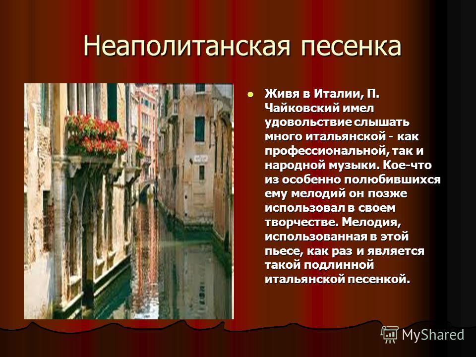 Неаполитанская песенка Неаполитанская песенка Живя в Италии, П. Чайковский имел удовольствие слышать много итальянской - как профессиональной, так и народной музыки. Кое-что из особенно полюбившихся ему мелодий он позже использовал в своем творчестве