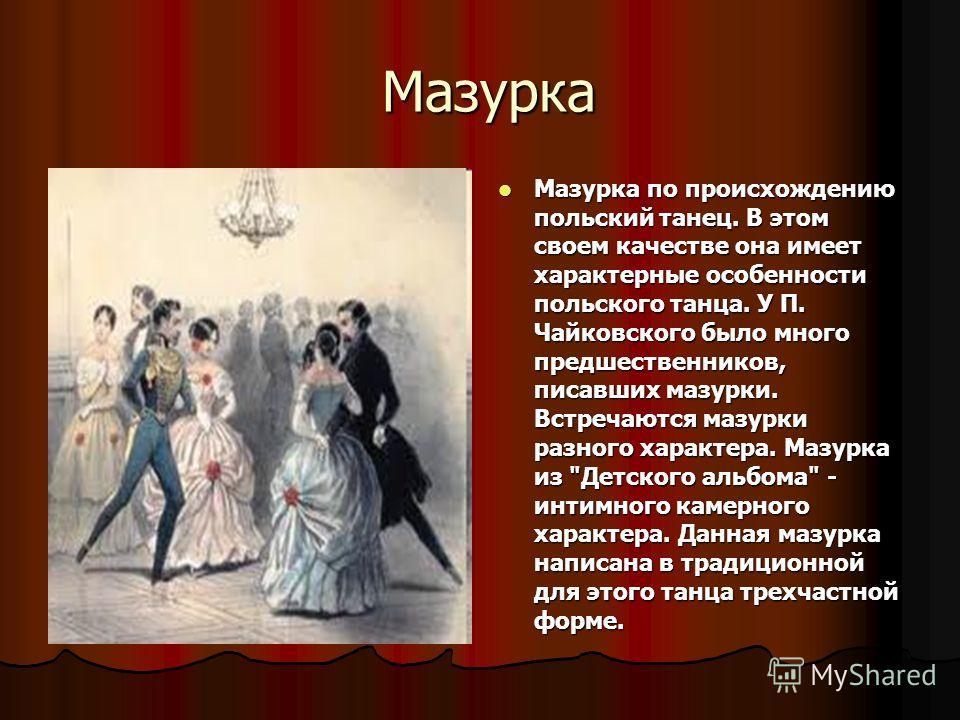 Мазурка Мазурка Мазурка по происхождению польский танец. В этом своем качестве она имеет характерные особенности польского танца. У П. Чайковского было много предшественников, писавших мазурки. Встречаются мазурки разного характера. Мазурка из