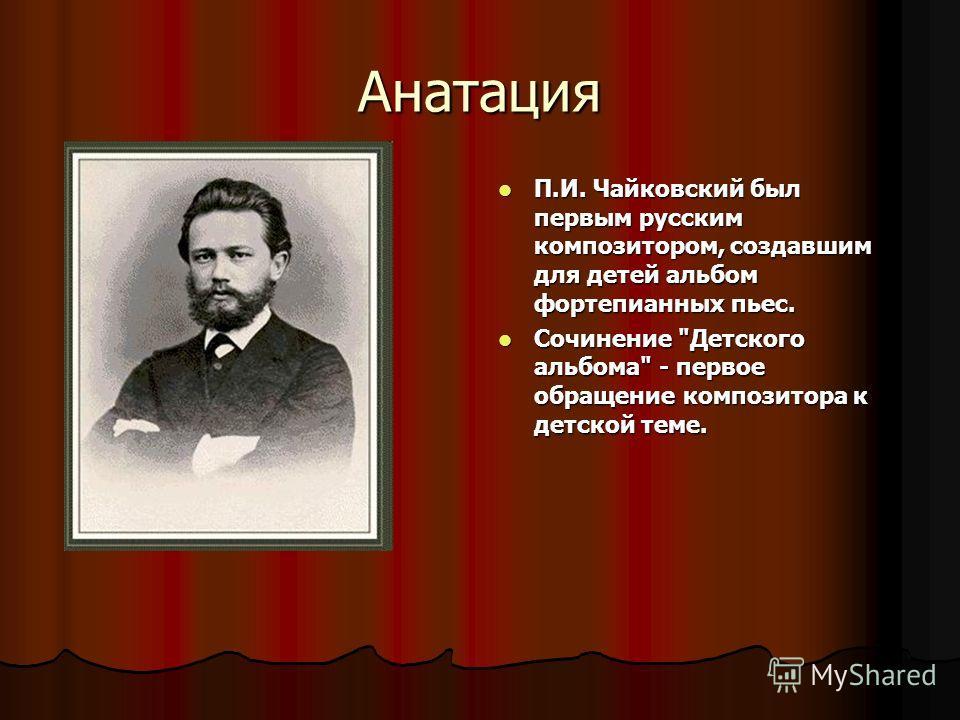 Анатация П.И. Чайковский был первым русским композитором, создавшим для детей альбом фортепианных пьес. П.И. Чайковский был первым русским композитором, создавшим для детей альбом фортепианных пьес. Сочинение
