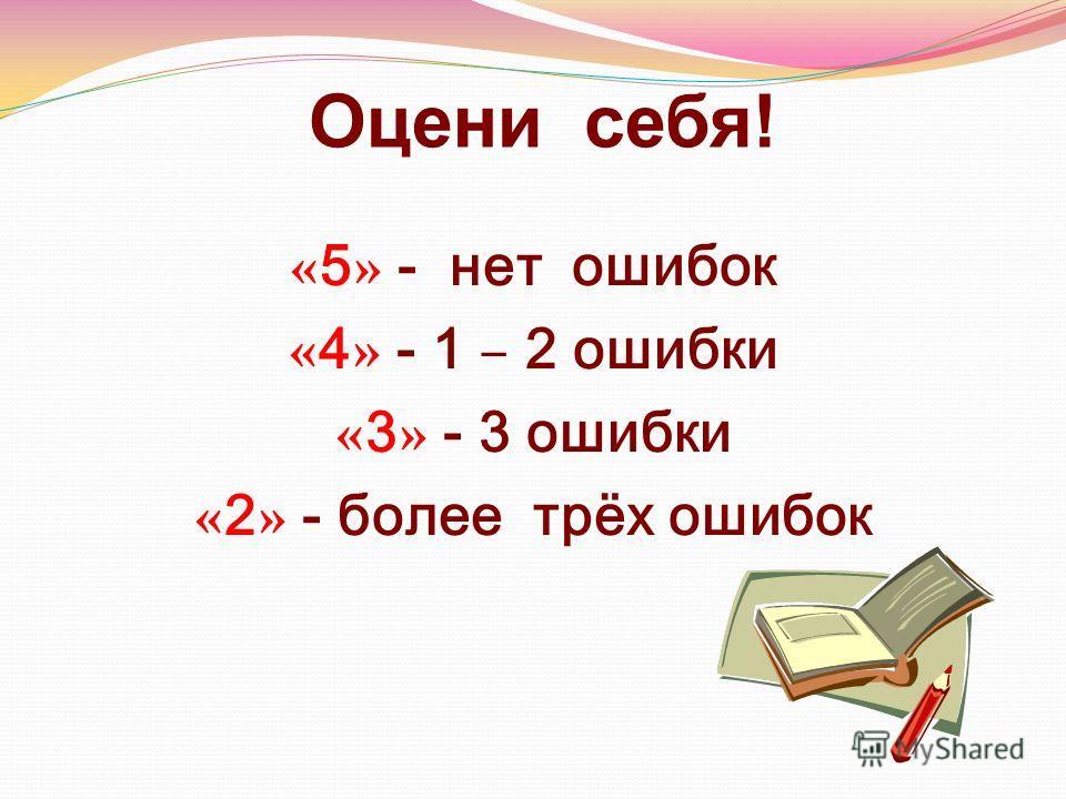 Оцени себя! « 5 » - нет ошибок « 4 » - 1 – 2 ошибки « 3 » - 3 ошибки « 2 » - более трёх ошибок
