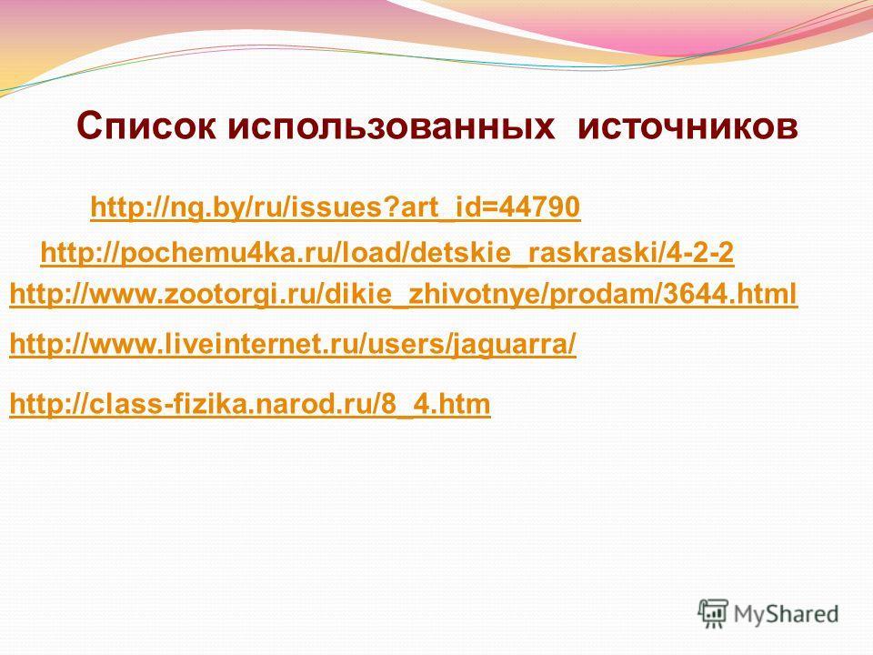 Список использованных источников http://ng.by/ru/issues?art_id=44790 http://pochemu4ka.ru/load/detskie_raskraski/4-2-2 http://www.zootorgi.ru/dikie_zhivotnye/prodam/3644. html http://www.liveinternet.ru/users/jaguarra/ http://class-fizika.narod.ru/8_