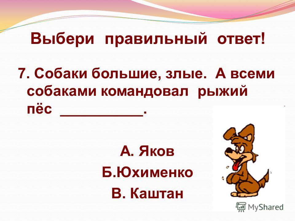 Выбери правильный ответ! 7. Собаки большие, злые. А всеми собаками командовал рыжий пёс __________. А. Яков Б.Юхименко В. Каштан