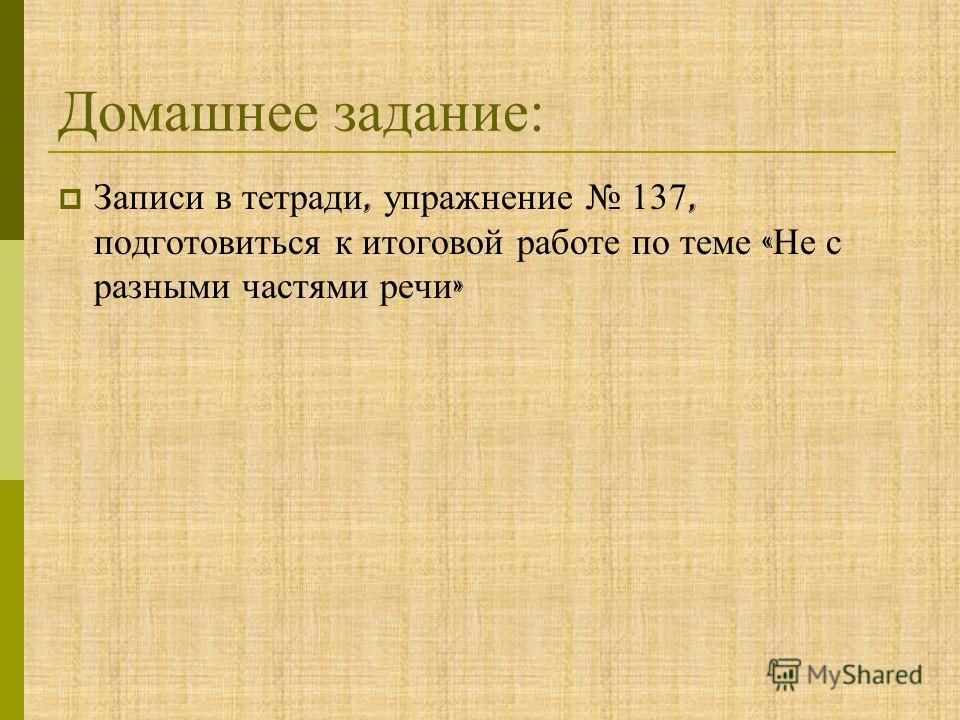 Домашнее задание: Записи в тетради, упражнение 137, подготовиться к итоговой работе по теме « Не с разными частями речи »