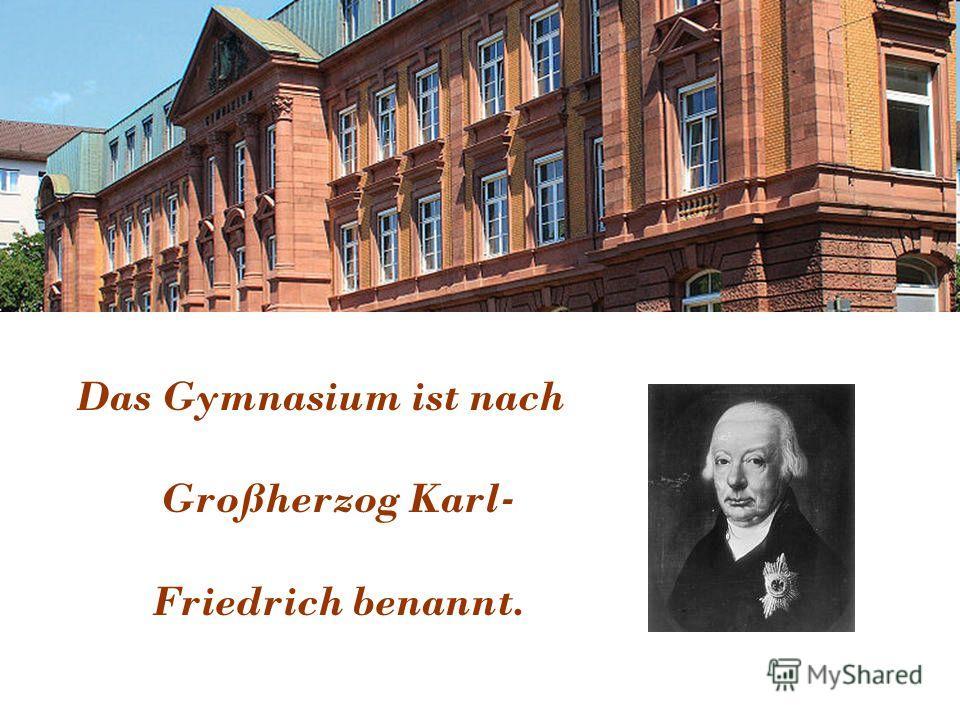 Das Gymnasium ist nach Großherzog Karl- Friedrich benannt.