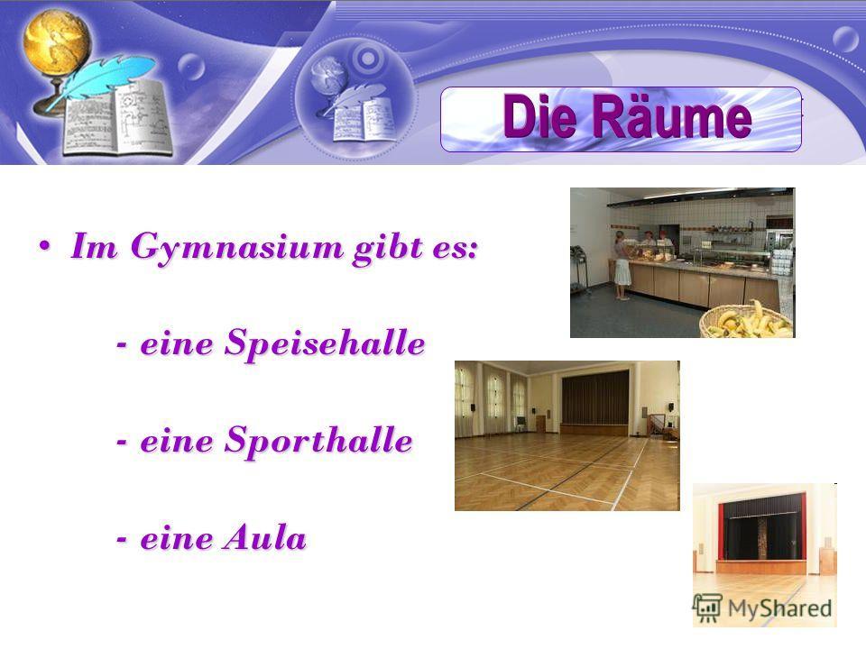 Im Gymnasium gibt es:Im Gymnasium gibt es: - eine Speisehalle - eine Speisehalle - eine Sporthalle - eine Sporthalle - eine Aula - eine Aula