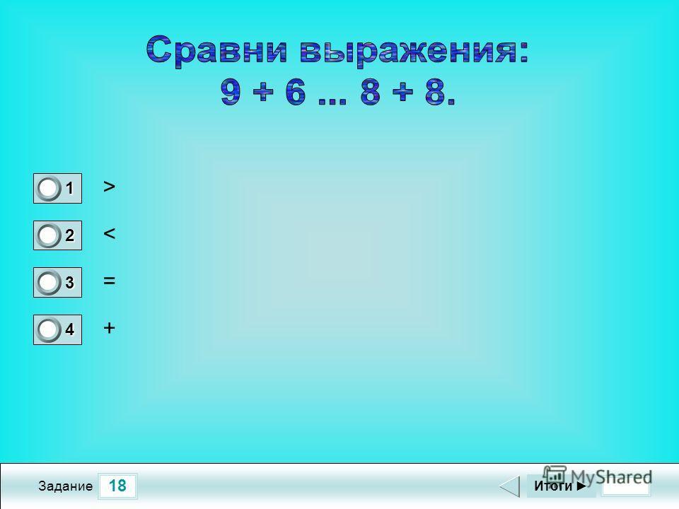 18 Задание > < = + Итоги 1 0 2 1 3 0 4 0