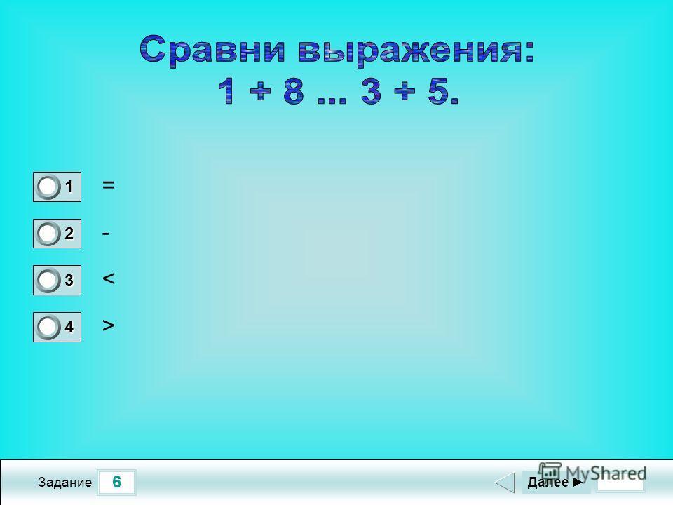 6 Задание = - < > Далее 1 0 2 0 3 0 4 1