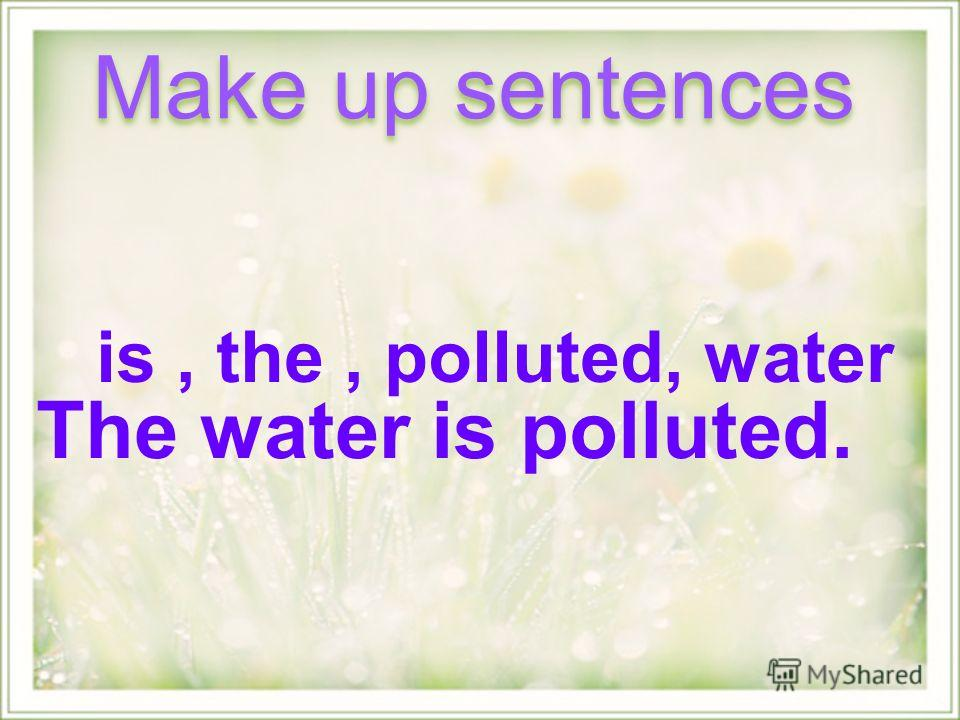 is, the, polluted, water Make up sentences The water is polluted.