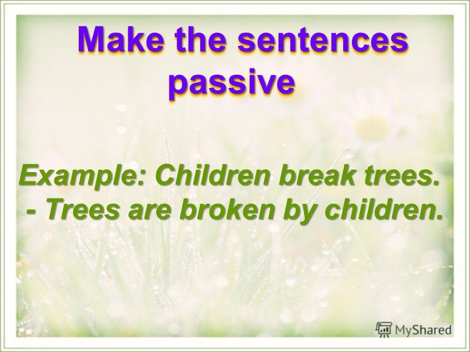 Example: Children break trees. - Trees are broken by children. - Trees are broken by children. Make the sentences passive