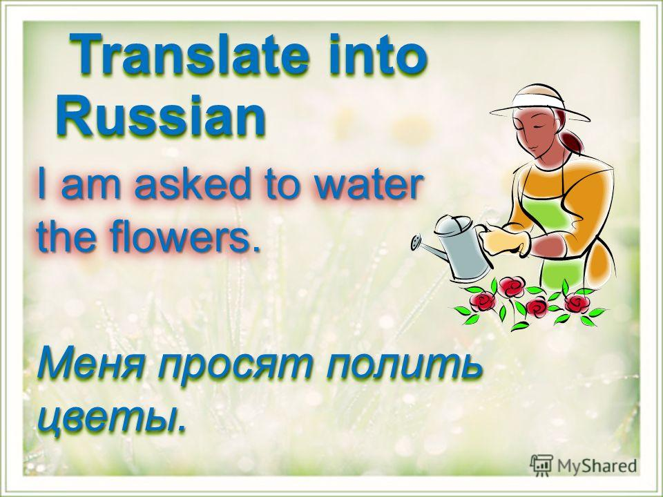 I am asked to water the flowers. Меня просят полить цветы. Translate into Russian Translate into Russian