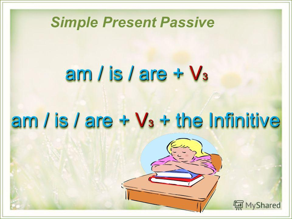 Simple Present Passive am / is / are + V 3 am / is / are + V 3 am / is / are + V 3 + the Infinitive am / is / are + V 3 am / is / are + V 3 am / is / are + V 3 + the Infinitive