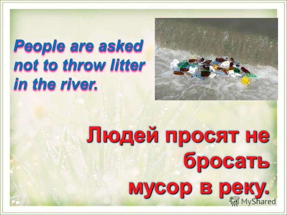People are asked not to throw litter in the river. Людей просят не бросать мусор в реку. мусор в реку. Людей просят не бросать мусор в реку. мусор в реку.