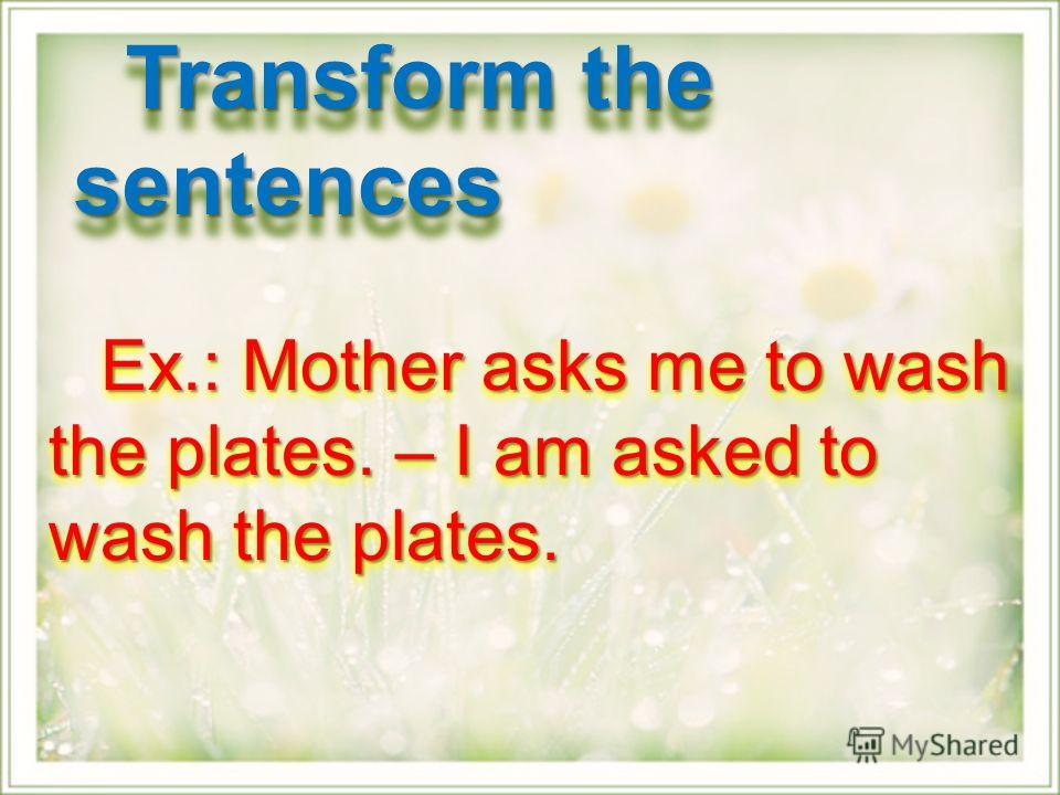 Ex.: Mother asks me to wash the plates. – I am asked to wash the plates. Ex.: Mother asks me to wash the plates. – I am asked to wash the plates. Transform the sentences