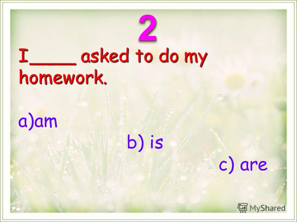 I ____ asked to do my homework. a)am b) is c) are 22
