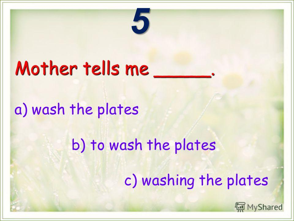 Mother tells me _____. a) wash the plates b) to wash the plates c) washing the plates5