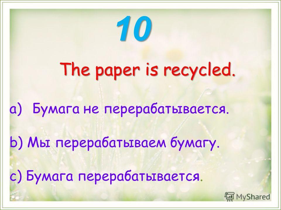 The paper is recycled. a)Бумага не перерабатывается. b) Мы перерабатываем бумагу. с) Бумага перерабатывается. 10