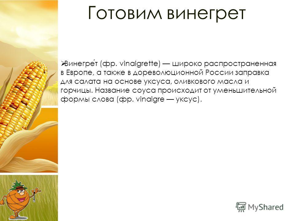 Готовим винегрет Винегрет (фр. vinaigrette) широко распространенная в Европе, а также в дореволюционной России заправка для салата на основе уксуса, оливкового масла и горчицы. Название соуса происходит от уменьшительной формы слова (фр. vinaigre укс