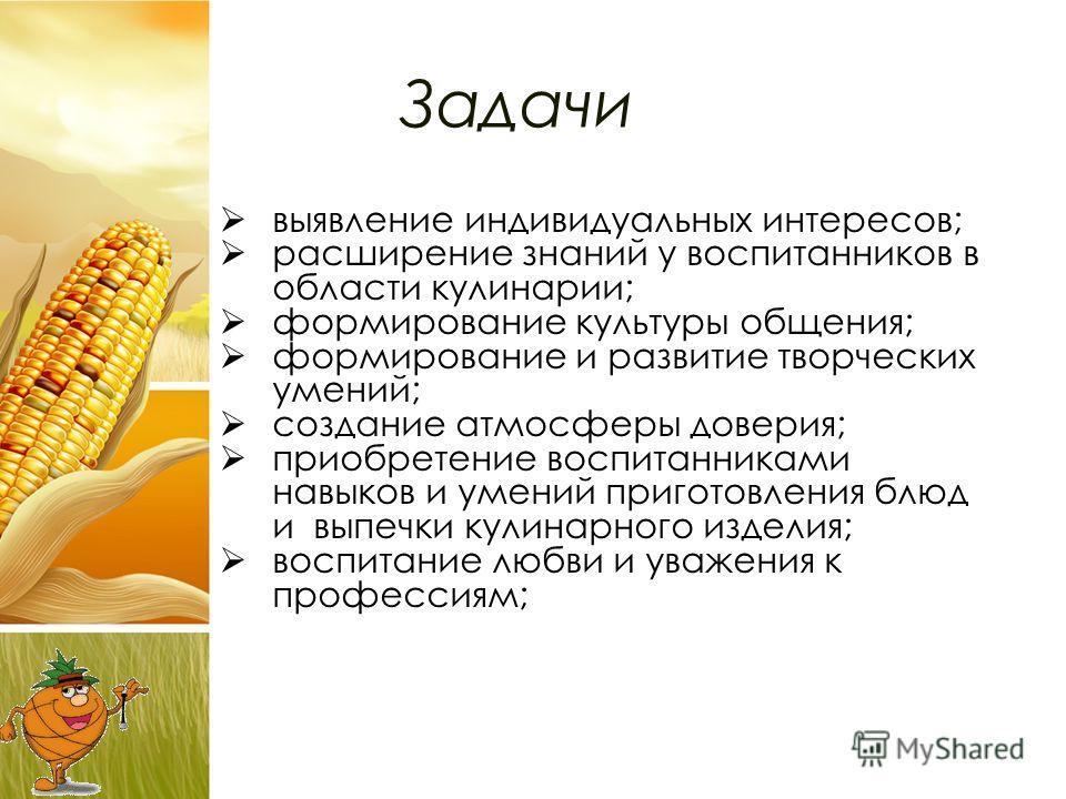 Задачи выявление индивидуальных интересов; расширение знаний у воспитанников в области кулинарии; формирование культуры общения; формирование и развитие творческих умений; создание атмосферы доверия; приобретение воспитанниками навыков и умений приго