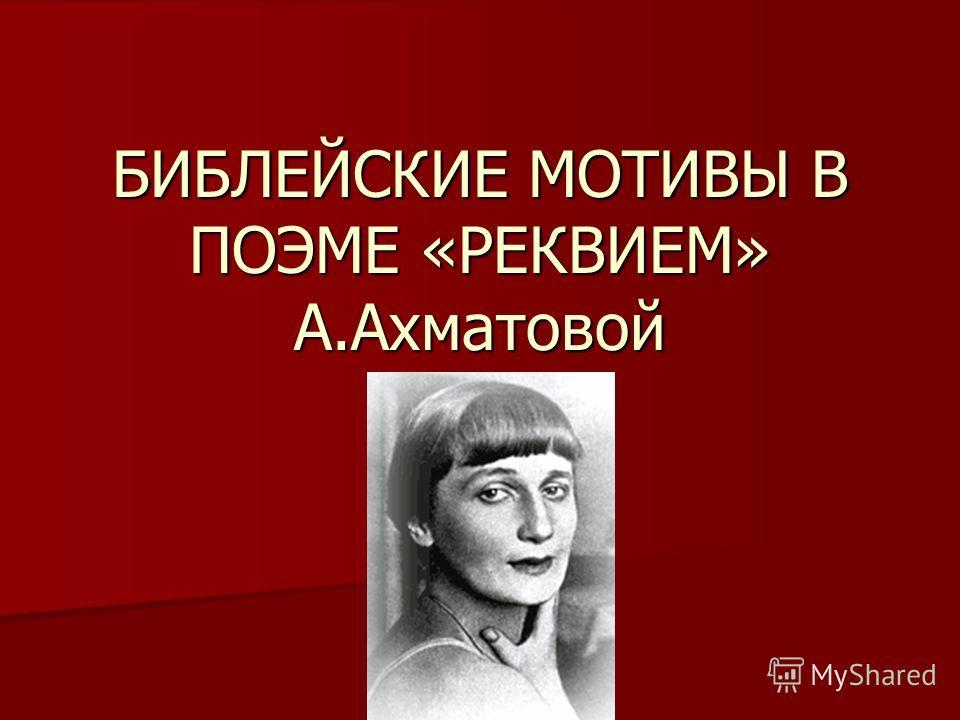БИБЛЕЙСКИЕ МОТИВЫ В ПОЭМЕ «РЕКВИЕМ» А.Ахматовой