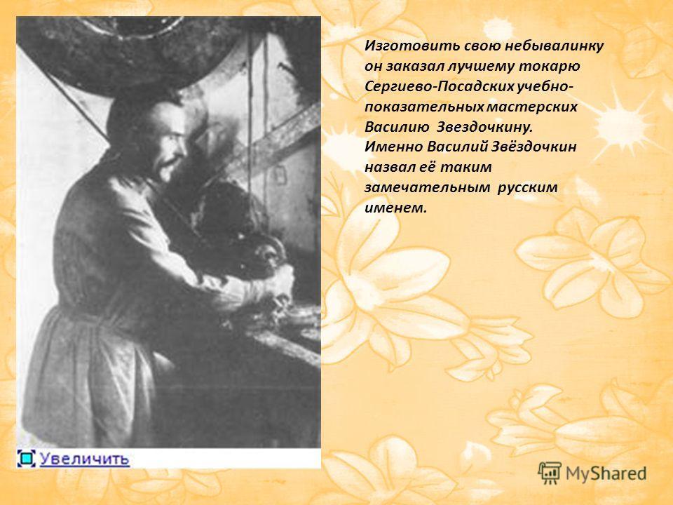 Изготовить свою небывалинку он заказал лучшему токарю Сергиево-Посадских учебно- показательных мастерских Василию Звездочкину. Именно Василий Звёздочкин назвал её таким замечательным русским именем.