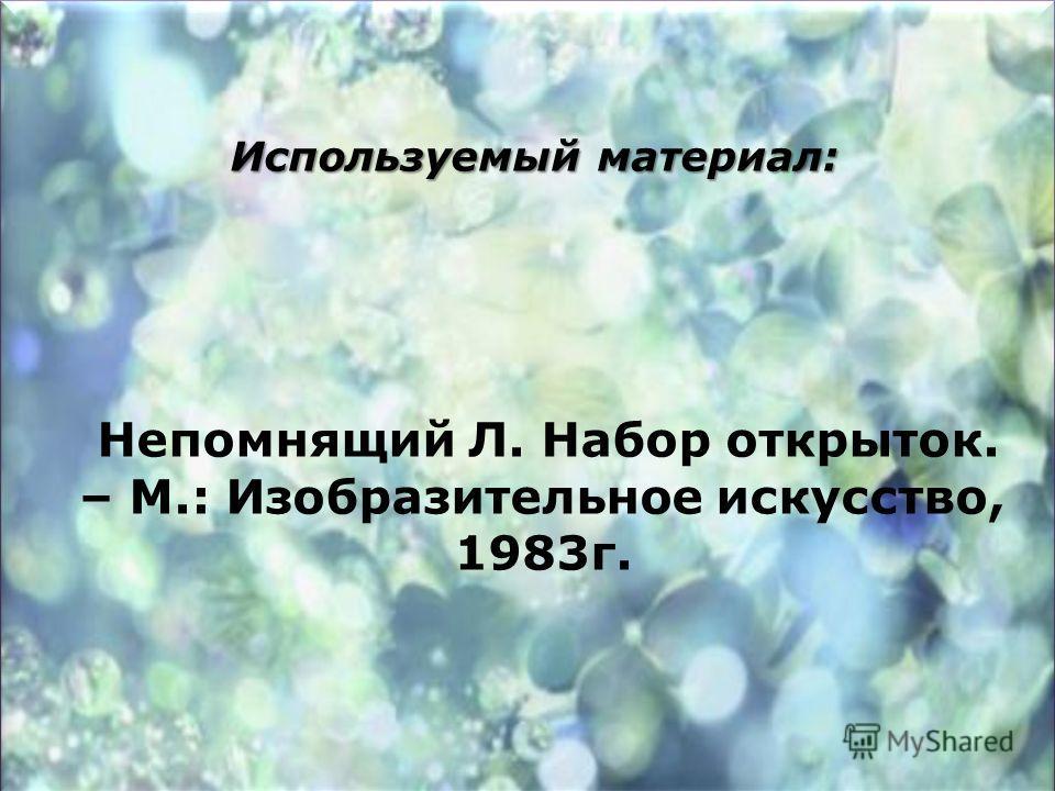 Используемый материал: Непомнящий Л. Набор открыток. – М.: Изобразительное искусство, 1983 г.