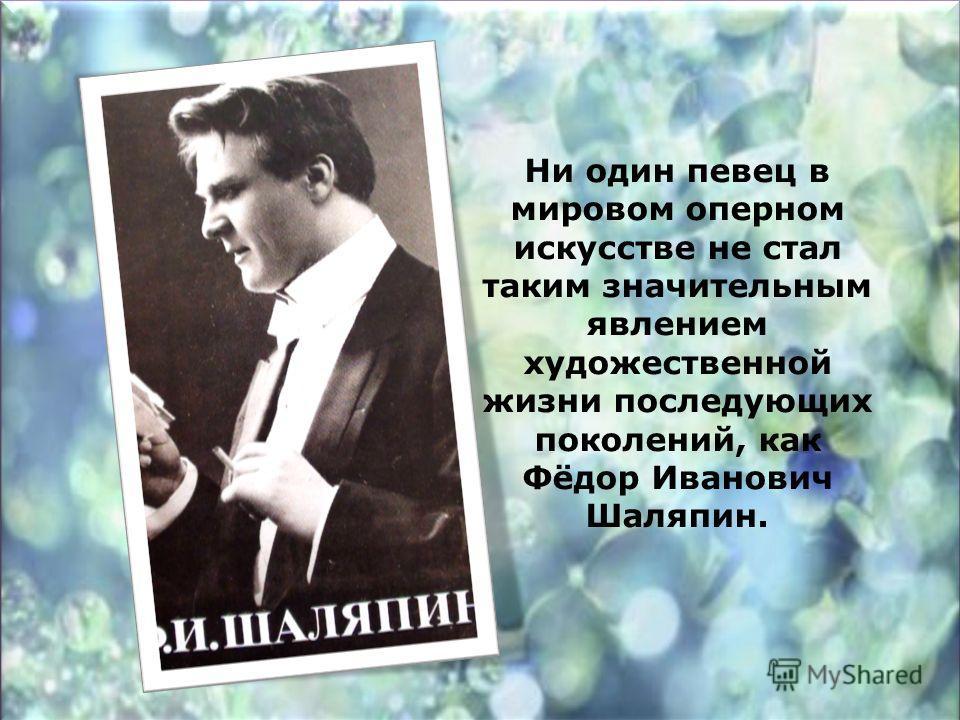 Ни один певец в мировом оперном искусстве не стал таким значительным явлением художественной жизни последующих поколений, как Фёдор Иванович Шаляпин.