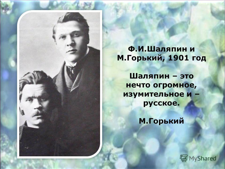 Ф.И.Шаляпин и М.Горький, 1901 год Шаляпин – это нечто огромное, изумительное и – русское. М.Горький