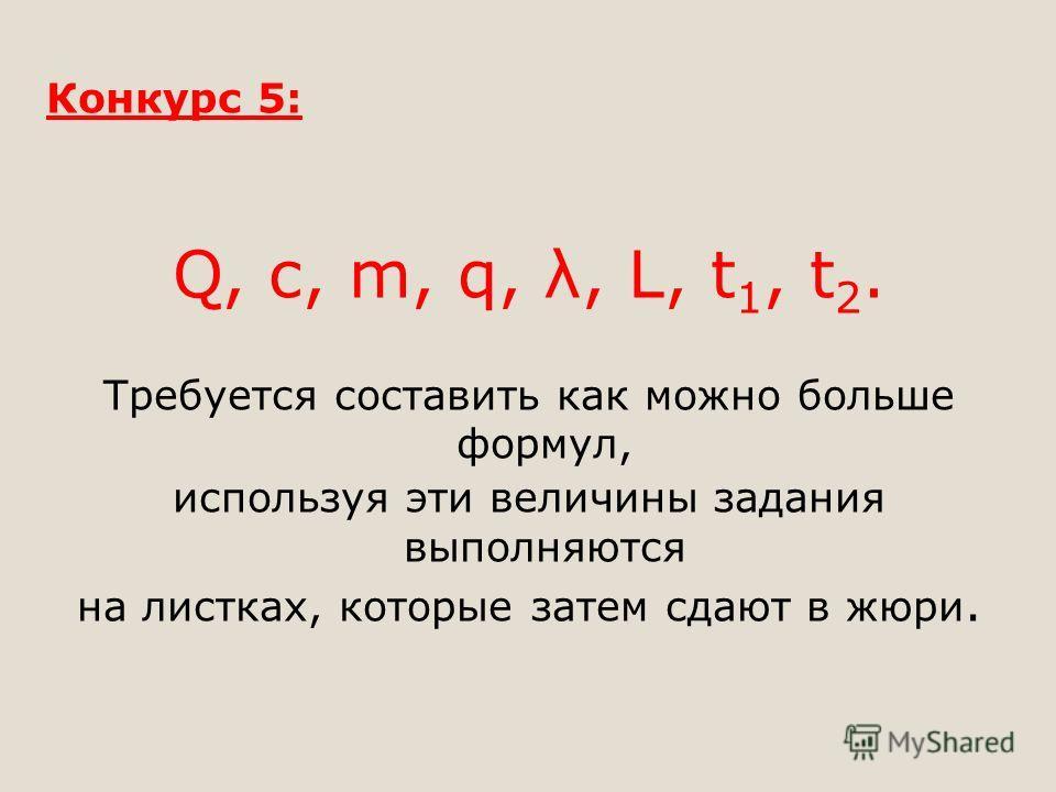 Конкурс 5: Q, c, m, q, λ, L, t 1, t 2. Требуется составить как можно больше формул, используя эти величины задания выполняются на листках, которые затем сдают в жюри.