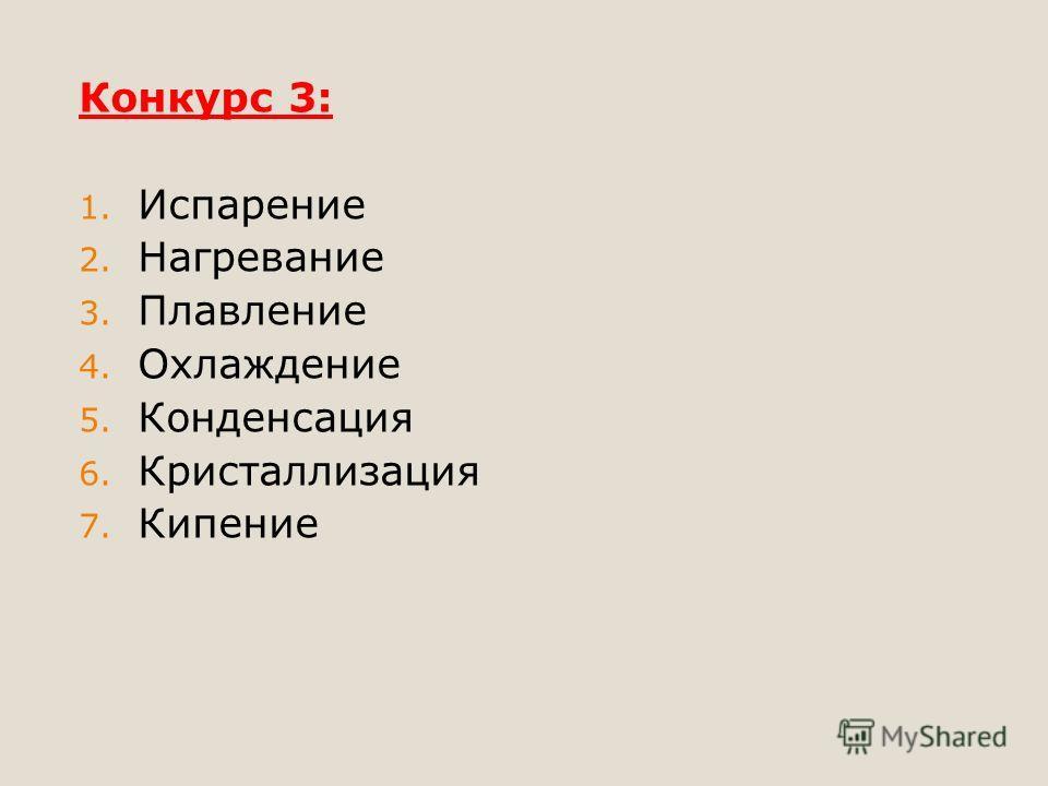 Конкурс 3: 1. Испарение 2. Нагревание 3. Плавление 4. Охлаждение 5. Конденсация 6. Кристаллизация 7. Кипение