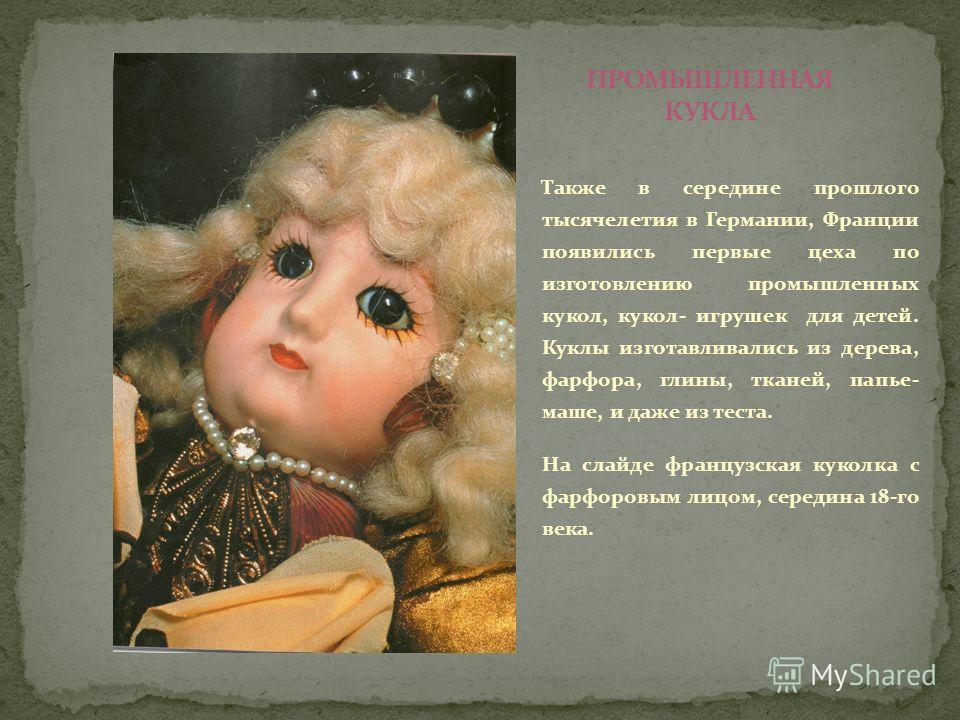Также в середине прошлого тысячелетия в Германии, Франции появились первые цеха по изготовлению промышленных кукол, кукол- игрушек для детей. Куклы изготавливались из дерева, фарфора, глины, тканей, папье- маше, и даже из теста. На слайде французская