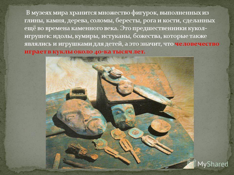 В музеях мира хранится множество фигурок, выполненных из глины, камня, дерева, соломы, бересты, рога и кости, сделанных ещё во времена каменного века. Это предшественники кукол- игрушек: идолы, кумиры, истуканы, божества, которые также являлись и игр