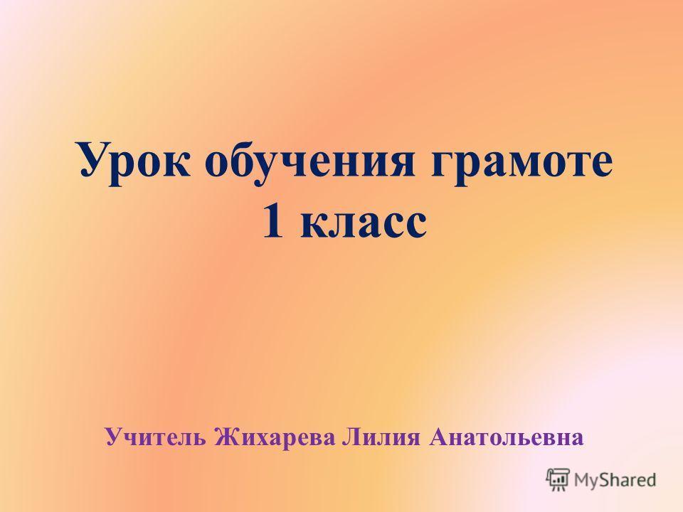 Урок обучения грамоте 1 класс Учитель Жихарева Лилия Анатольевна